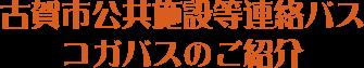 古賀市公共施設等連絡バス - コガバスのご紹介